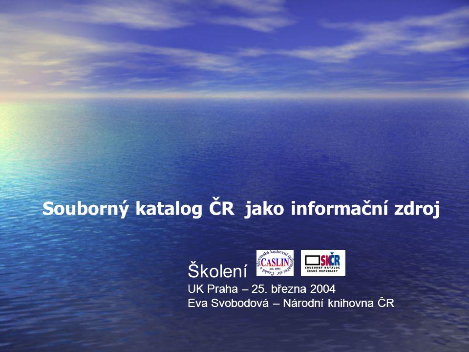 Školení UK Praha – 25. března 2004 Eva Svobodová – Národní knihovna ČR Souborný katalog ČR jako informační zdroj
