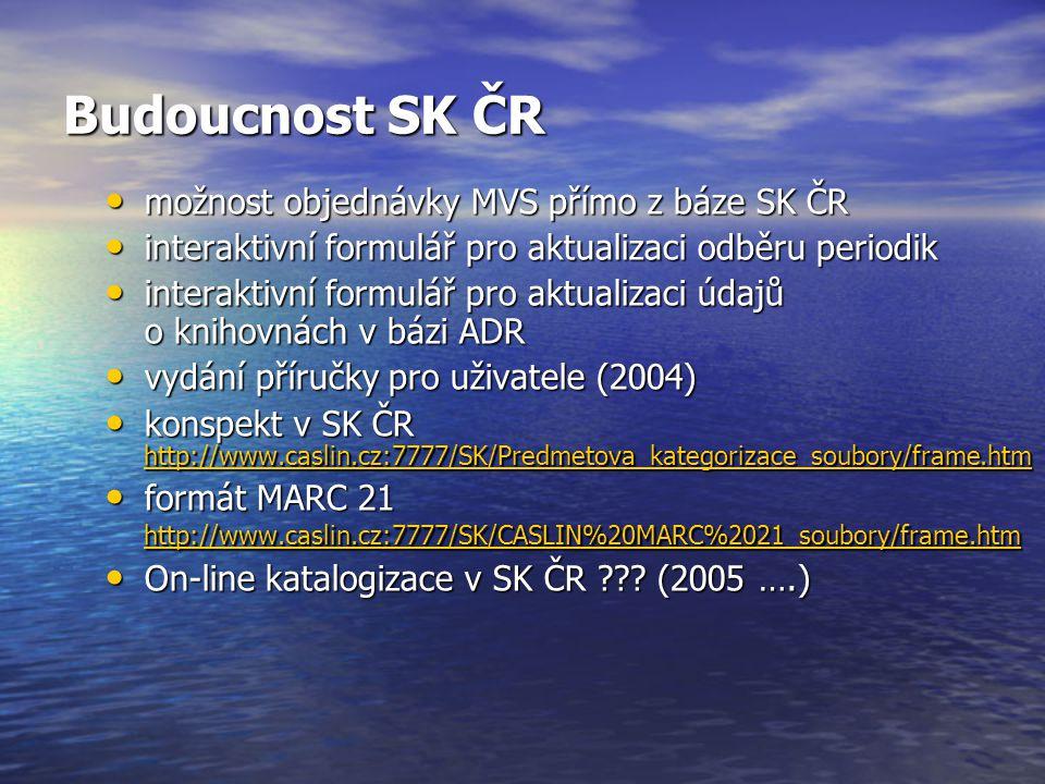 Budoucnost SK ČR možnost objednávky MVS přímo z báze SK ČR možnost objednávky MVS přímo z báze SK ČR interaktivní formulář pro aktualizaci odběru periodik interaktivní formulář pro aktualizaci odběru periodik interaktivní formulář pro aktualizaci údajů o knihovnách v bázi ADR interaktivní formulář pro aktualizaci údajů o knihovnách v bázi ADR vydání příručky pro uživatele (2004) vydání příručky pro uživatele (2004) konspekt v SK ČR http://www.caslin.cz:7777/SK/Predmetova_kategorizace_soubory/frame.htm konspekt v SK ČR http://www.caslin.cz:7777/SK/Predmetova_kategorizace_soubory/frame.htm http://www.caslin.cz:7777/SK/Predmetova_kategorizace_soubory/frame.htm formát MARC 21 http://www.caslin.cz:7777/SK/CASLIN%20MARC%2021_soubory/frame.htm formát MARC 21 http://www.caslin.cz:7777/SK/CASLIN%20MARC%2021_soubory/frame.htm http://www.caslin.cz:7777/SK/CASLIN%20MARC%2021_soubory/frame.htm On-line katalogizace v SK ČR .