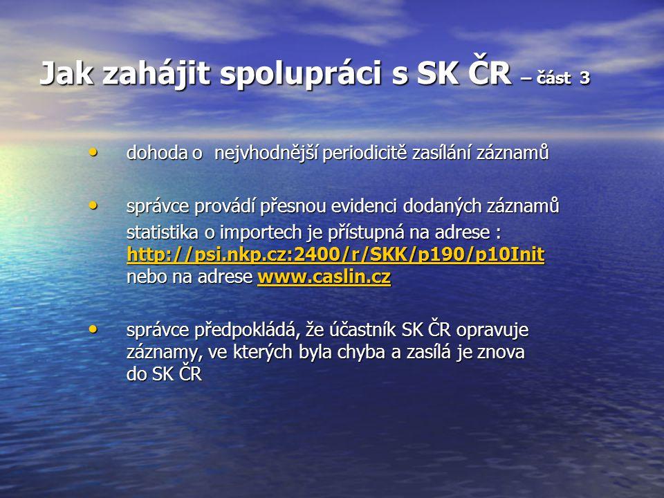 Jak zahájit spolupráci s SK ČR – část 3 dohoda o nejvhodnější periodicitě zasílání záznamů dohoda o nejvhodnější periodicitě zasílání záznamů správce provádí přesnou evidenci dodaných záznamů správce provádí přesnou evidenci dodaných záznamů statistika o importech je přístupná na adrese : http://psi.nkp.cz:2400/r/SKK/p190/p10Init nebo na adrese www.caslin.cz http://psi.nkp.cz:2400/r/SKK/p190/p10Initwww.caslin.cz http://psi.nkp.cz:2400/r/SKK/p190/p10Initwww.caslin.cz správce předpokládá, že účastník SK ČR opravuje záznamy, ve kterých byla chyba a zasílá je znova do SK ČR správce předpokládá, že účastník SK ČR opravuje záznamy, ve kterých byla chyba a zasílá je znova do SK ČR