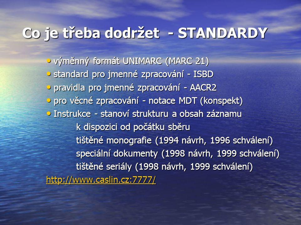 Co je třeba dodržet - STANDARDY Co je třeba dodržet - STANDARDY výměnný formát UNIMARC (MARC 21) výměnný formát UNIMARC (MARC 21) standard pro jmenné zpracování - ISBD standard pro jmenné zpracování - ISBD pravidla pro jmenné zpracování - AACR2 pravidla pro jmenné zpracování - AACR2 pro věcné zpracování - notace MDT (konspekt) pro věcné zpracování - notace MDT (konspekt) Instrukce - stanoví strukturu a obsah záznamu Instrukce - stanoví strukturu a obsah záznamu k dispozici od počátku sběru tištěné monografie (1994 návrh, 1996 schválení) speciální dokumenty (1998 návrh, 1999 schválení) tištěné seriály (1998 návrh, 1999 schválení) http://www.caslin.cz:7777/