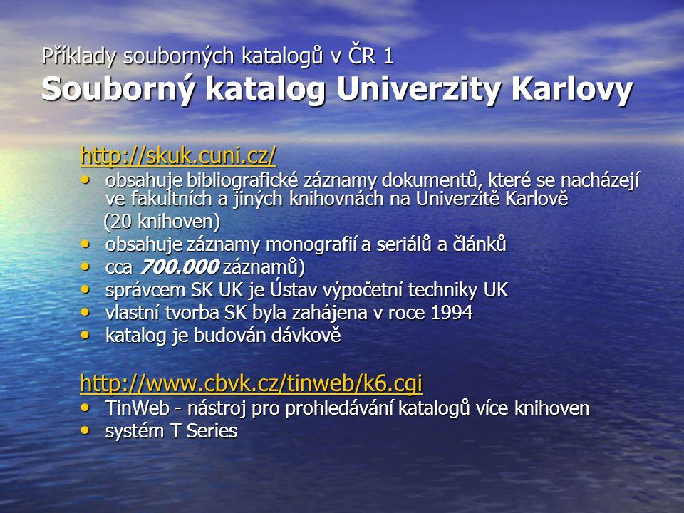 Příklady souborných katalogů v ČR 1 Souborný katalog Univerzity Karlovy http://skuk.cuni.cz/ obsahuje bibliografické záznamy dokumentů, které se nacházejí ve fakultních a jiných knihovnách na Univerzitě Karlově obsahuje bibliografické záznamy dokumentů, které se nacházejí ve fakultních a jiných knihovnách na Univerzitě Karlově (20 knihoven) (20 knihoven) obsahuje záznamy monografií a seriálů a článků obsahuje záznamy monografií a seriálů a článků cca 700.000 záznamů) cca 700.000 záznamů) správcem SK UK je Ústav výpočetní techniky UK správcem SK UK je Ústav výpočetní techniky UK vlastní tvorba SK byla zahájena v roce 1994 vlastní tvorba SK byla zahájena v roce 1994 katalog je budován dávkově katalog je budován dávkově http://www.cbvk.cz/tinweb/k6.cgi TinWeb - nástroj pro prohledávání katalogů více knihoven TinWeb - nástroj pro prohledávání katalogů více knihoven systém T Series systém T Series