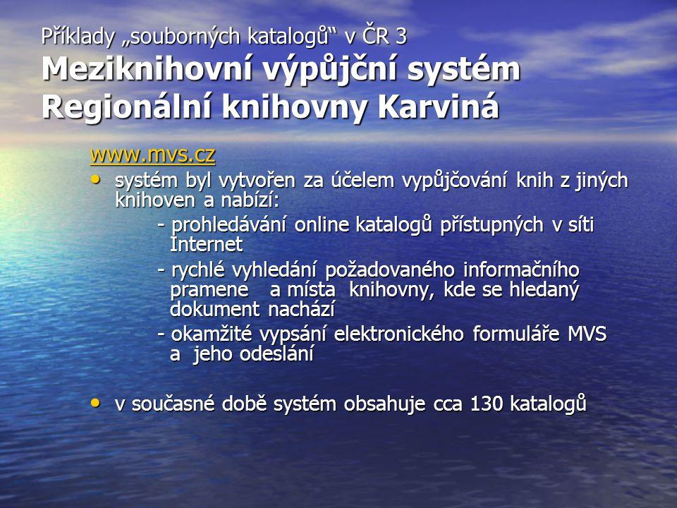 """Příklady """"souborných katalogů v ČR 3 Meziknihovní výpůjční systém Regionální knihovny Karviná www.mvs.cz systém byl vytvořen za účelem vypůjčování knih z jiných knihoven a nabízí: systém byl vytvořen za účelem vypůjčování knih z jiných knihoven a nabízí: - prohledávání online katalogů přístupných v síti Internet - rychlé vyhledání požadovaného informačního pramene a místa knihovny, kde se hledaný dokument nachází - okamžité vypsání elektronického formuláře MVS a jeho odeslání v současné době systém obsahuje cca 130 katalogů v současné době systém obsahuje cca 130 katalogů"""