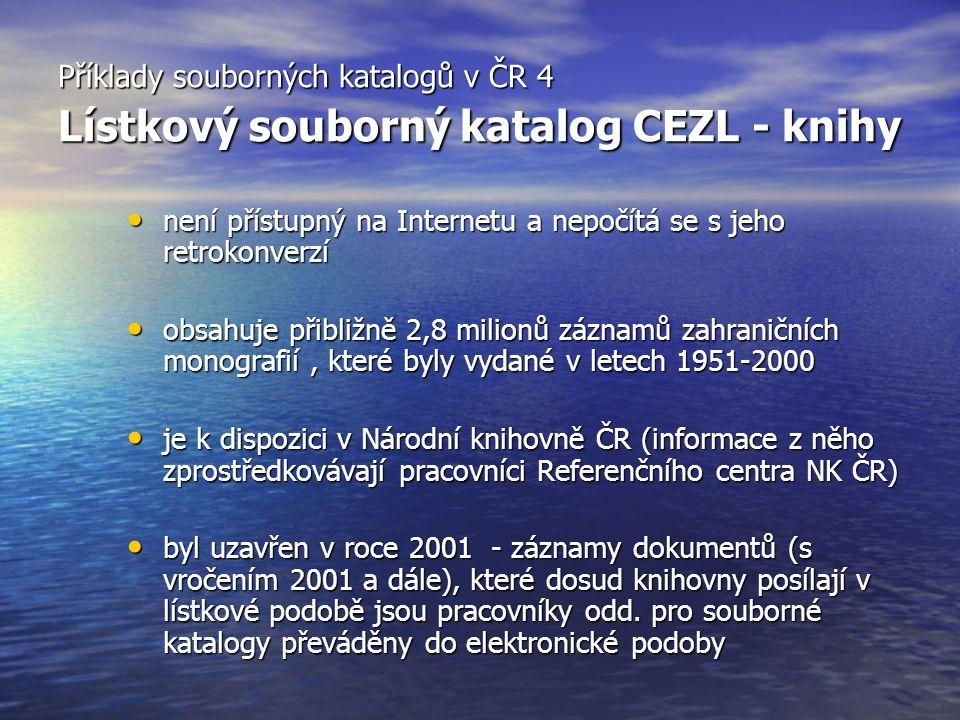 Příklady souborných katalogů v ČR 4 Lístkový souborný katalog CEZL - knihy není přístupný na Internetu a nepočítá se s jeho retrokonverzí není přístupný na Internetu a nepočítá se s jeho retrokonverzí obsahuje přibližně 2,8 milionů záznamů zahraničních monografií, které byly vydané v letech 1951-2000 obsahuje přibližně 2,8 milionů záznamů zahraničních monografií, které byly vydané v letech 1951-2000 je k dispozici v Národní knihovně ČR (informace z něho zprostředkovávají pracovníci Referenčního centra NK ČR) je k dispozici v Národní knihovně ČR (informace z něho zprostředkovávají pracovníci Referenčního centra NK ČR) byl uzavřen v roce 2001 - záznamy dokumentů (s vročením 2001 a dále), které dosud knihovny posílají v lístkové podobě jsou pracovníky odd.