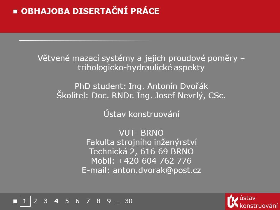 1 2 3 4 5 6 7 8 9 … 30 OBHAJOBA DISERTAČNÍ PRÁCE Větvené mazací systémy a jejich proudové poměry – tribologicko-hydraulické aspekty PhD student: Ing.
