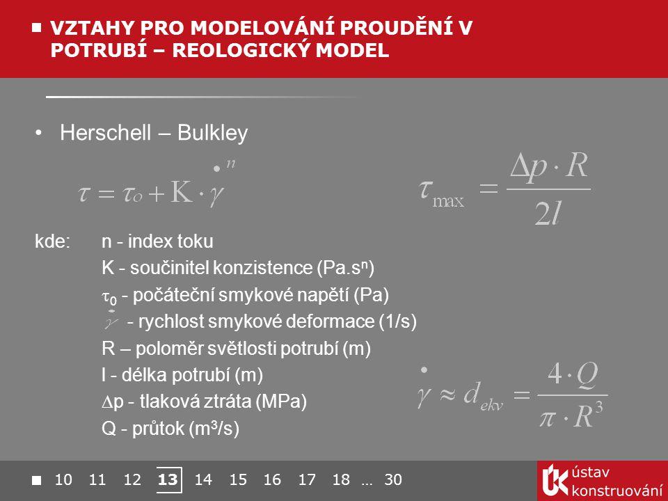 Herschell – Bulkley kde: n - index toku K - součinitel konzistence (Pa.s n )  0 - počáteční smykové napětí (Pa) - rychlost smykové deformace (1/s) R – poloměr světlosti potrubí (m) l - délka potrubí (m)  p - tlaková ztráta (MPa) Q - průtok (m 3 /s) VZTAHY PRO MODELOVÁNÍ PROUDĚNÍ V POTRUBÍ – REOLOGICKÝ MODEL 10 11 12 13 14 15 16 17 18 … 30