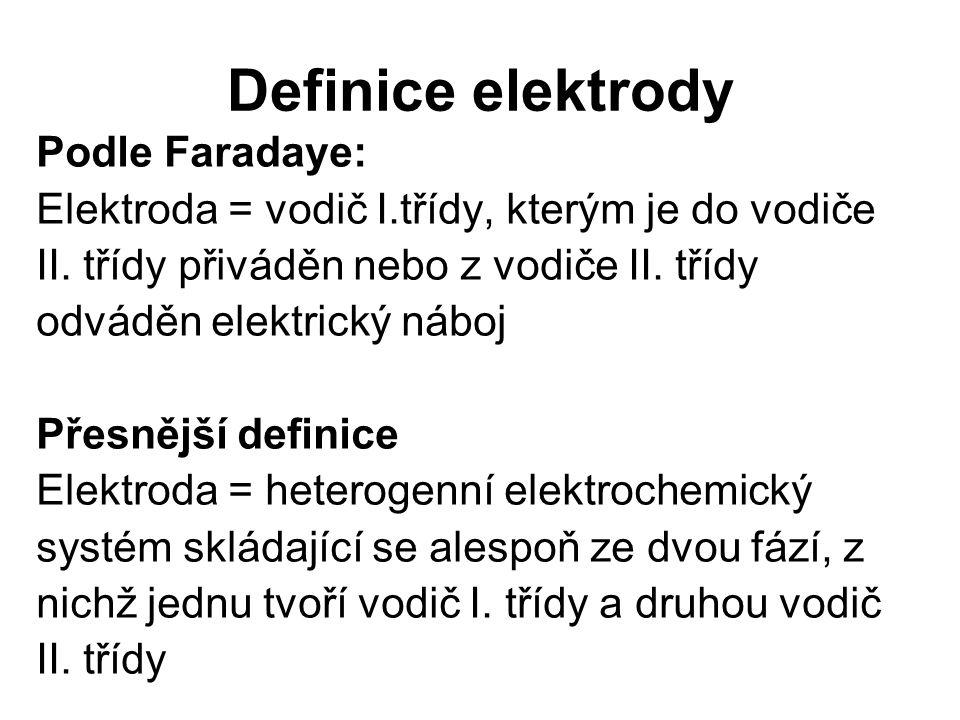 Definice elektrody Podle Faradaye: Elektroda = vodič I.třídy, kterým je do vodiče II. třídy přiváděn nebo z vodiče II. třídy odváděn elektrický náboj