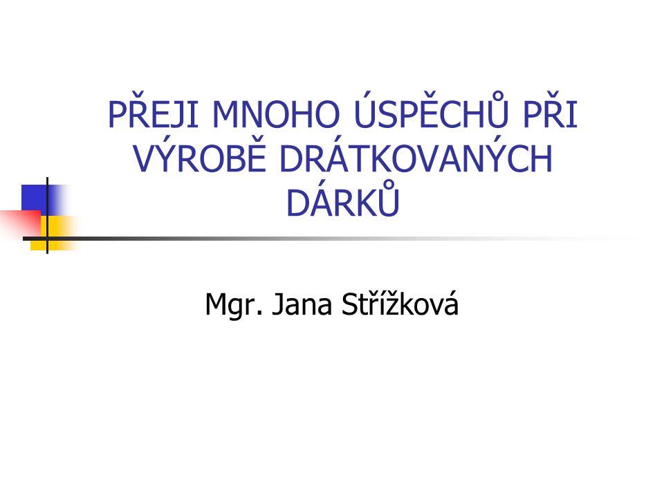 PŘEJI MNOHO ÚSPĚCHŮ PŘI VÝROBĚ DRÁTKOVANÝCH DÁRKŮ Mgr. Jana Střížková