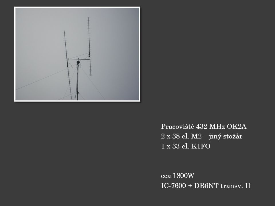 Pracoviště 432 MHz OK2A 2 x 38 el. M2 – jiný stožár 1 x 33 el. K1FO cca 1800W IC-7600 + DB6NT transv. II