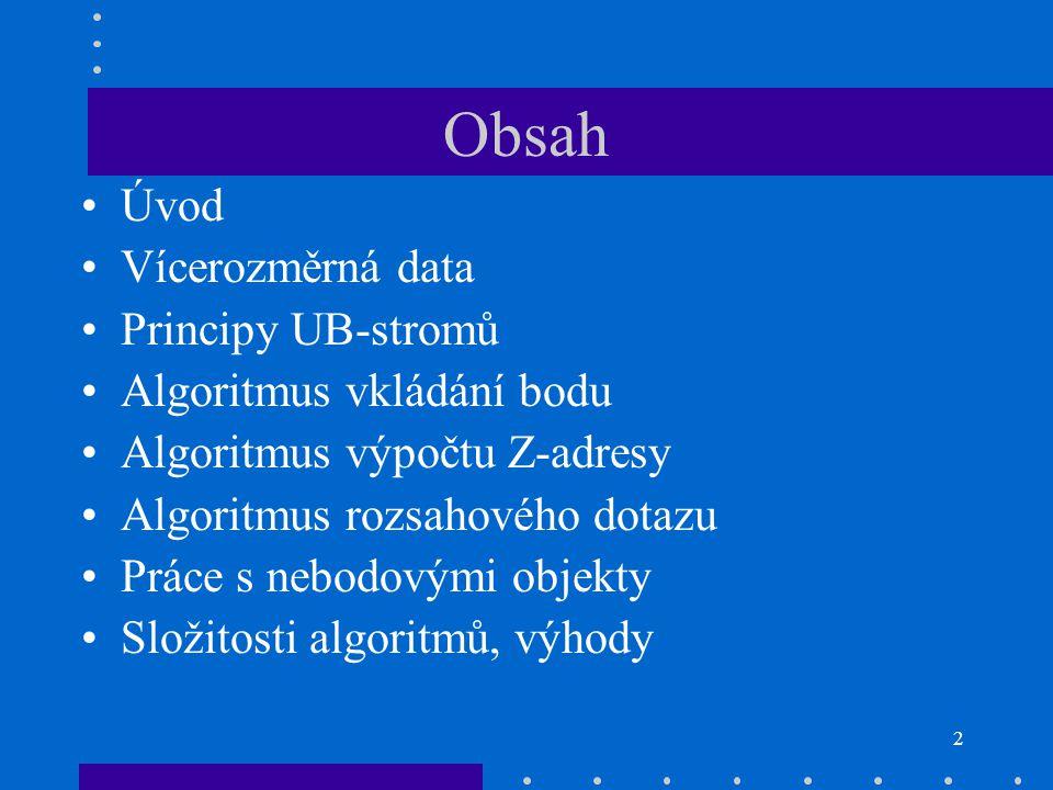 2 Obsah Úvod Vícerozměrná data Principy UB-stromů Algoritmus vkládání bodu Algoritmus výpočtu Z-adresy Algoritmus rozsahového dotazu Práce s nebodovým