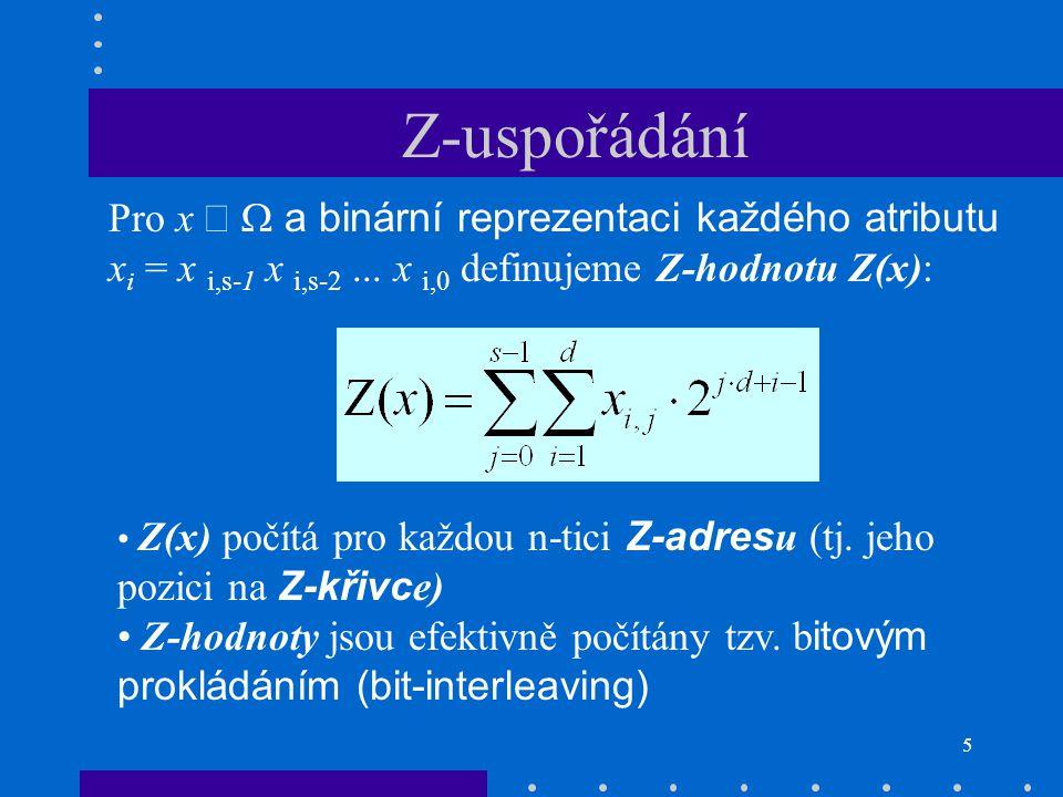 5 Z(x) počítá pro každou n-tici Z-adres u (tj. jeho pozici na Z-křivc e) Z-hodnoty jsou efektivně počítány tzv. b itovým prokládáním (bit-interleaving