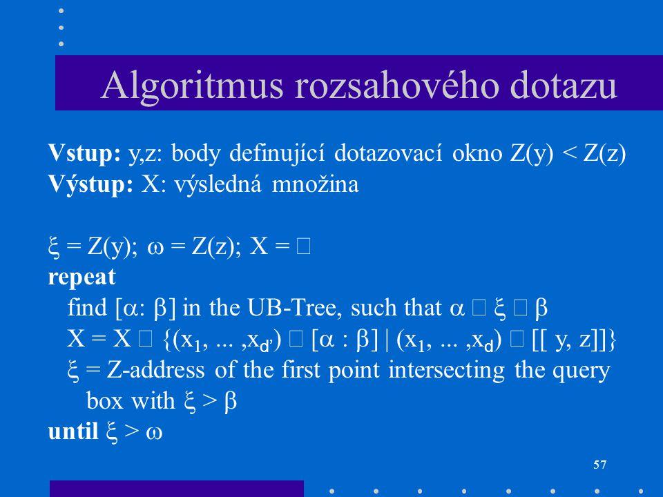 57 Algoritmus rozsahového dotazu Vstup: y,z: body definující dotazovací okno Z(y) < Z(z) Výstup: X: výsledná množina  = Z(y);  = Z(z); X =  repeat