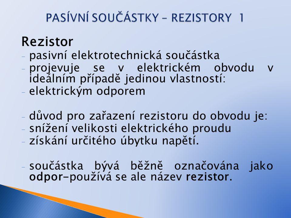 Rezistor - pasivní elektrotechnická součástka - projevuje se v elektrickém obvodu v ideálním případě jedinou vlastností: - elektrickým odporem - důvod pro zařazení rezistoru do obvodu je: - snížení velikosti elektrického proudu - získání určitého úbytku napětí.