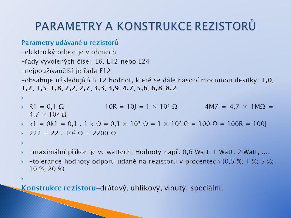 Parametry udávané u rezistorů -elektrický odpor je v ohmech -řady vyvolených čísel E6, E12 nebo E24 -nejpoužívanější je řada E12 -obsahuje následujících 12 hodnot, které se dále násobí mocninou desítky: 1,0; 1,2; 1,5; 1,8; 2,2; 2,7; 3,3; 3,9; 4,7; 5,6; 6,8; 8,2   R1 = 0,1 Ω10R = 10J = 1 × 10¹ Ω 4M7 = 4,7 × 1MΩ = 4,7 × 10 6 Ω  k1 = 0k1 = 0,1.