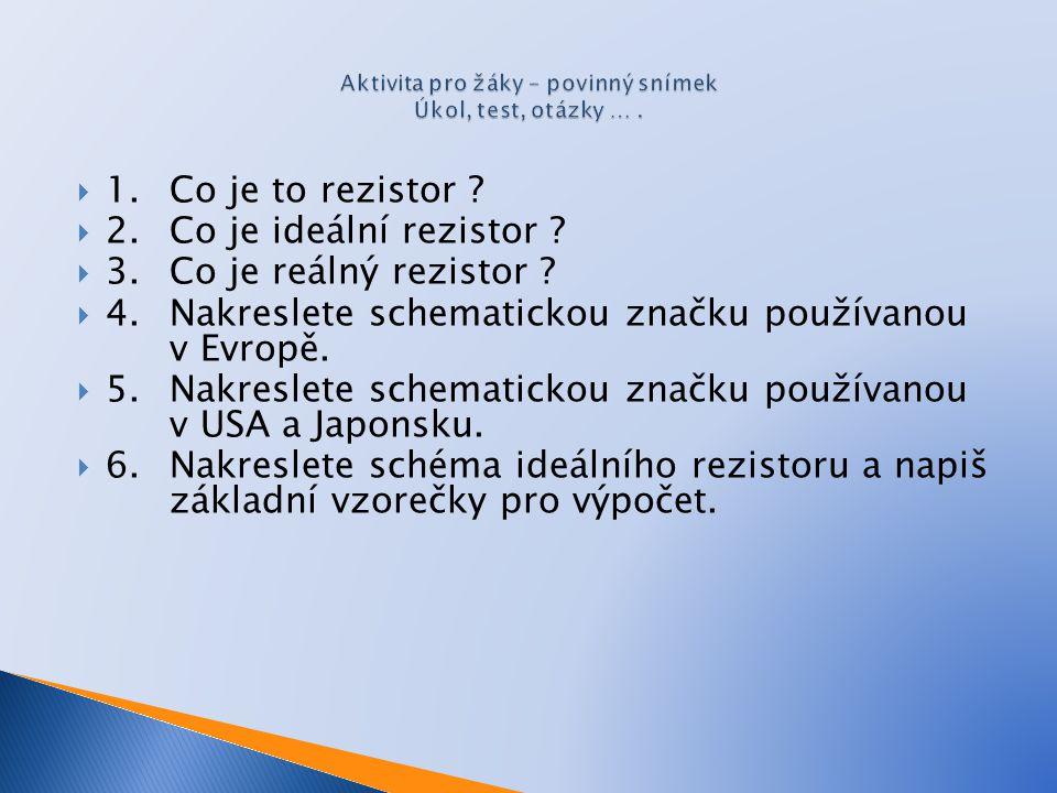  1. Co je to rezistor ?  2. Co je ideální rezistor ?  3. Co je reálný rezistor ?  4. Nakreslete schematickou značku používanou v Evropě.  5. Nakr