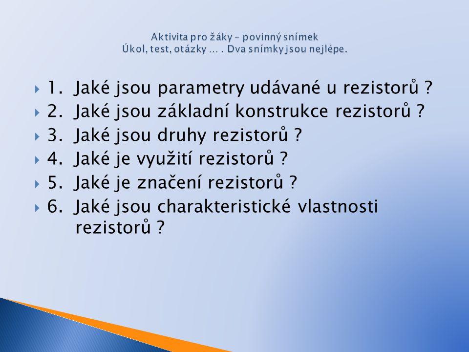  1.Jaké jsou parametry udávané u rezistorů .  2.