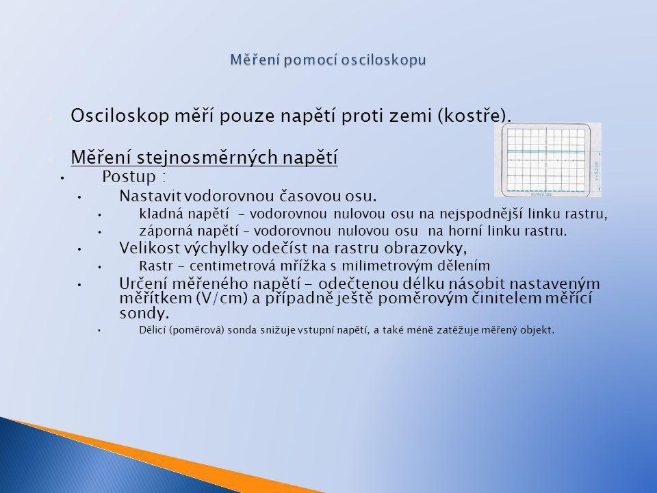 Osciloskop měří pouze napětí proti zemi (kostře). Měření stejnosměrných napětí Postup : Nastavit vodorovnou časovou osu. kladná napětí - vodorovnou nu