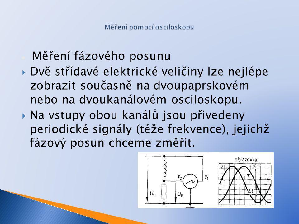 Měření fázového posunu  Dvě střídavé elektrické veličiny lze nejlépe zobrazit současně na dvoupaprskovém nebo na dvoukanálovém osciloskopu.