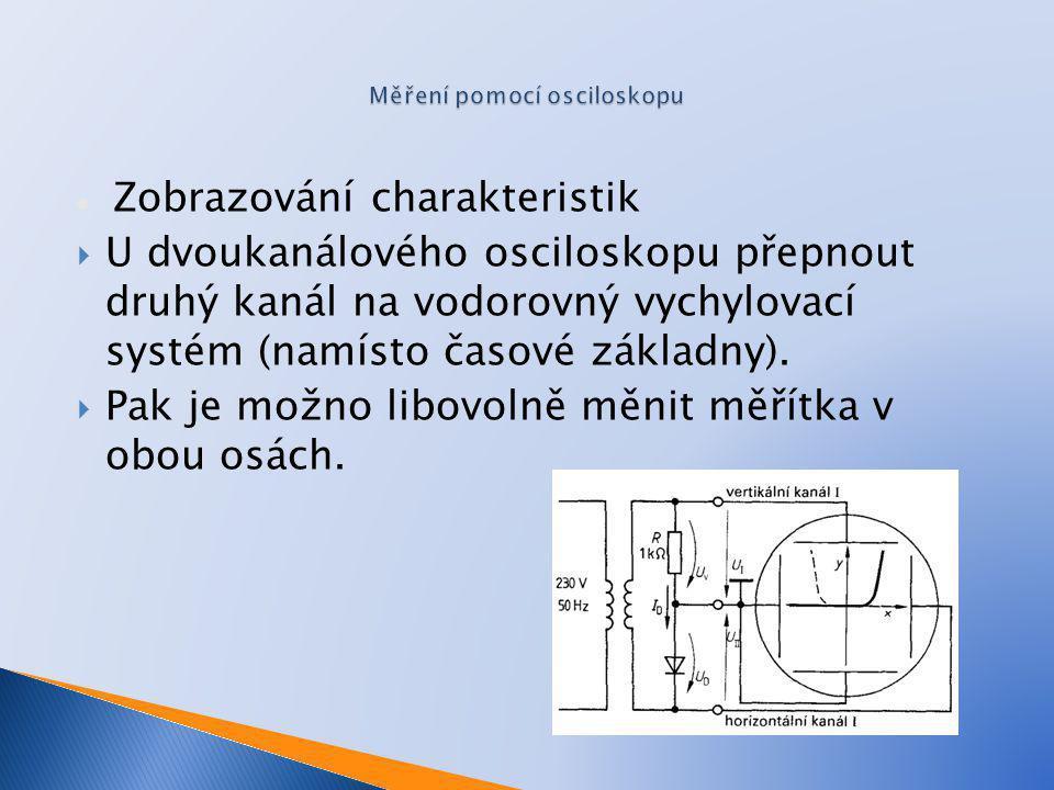 Zobrazování charakteristik  U dvoukanálového osciloskopu přepnout druhý kanál na vodorovný vychylovací systém (namísto časové základny).  Pak je mož