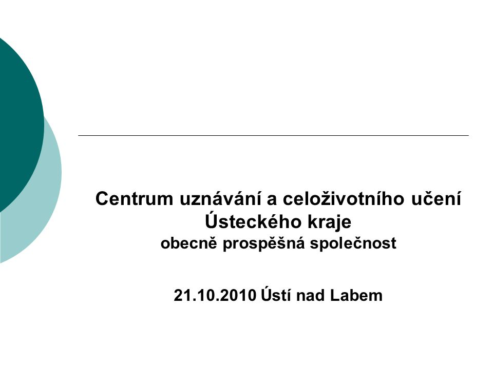 Centrum uznávání a celoživotního učení Ústeckého kraje obecně prospěšná společnost 21.10.2010 Ústí nad Labem