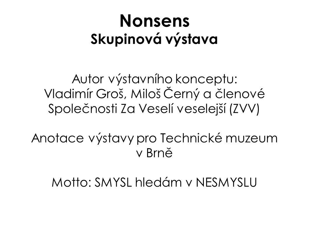 Nonsens Skupinová výstava Autor výstavního konceptu: Vladimír Groš, Miloš Černý a členové Společnosti Za Veselí veselejší (ZVV) Anotace výstavy pro Te
