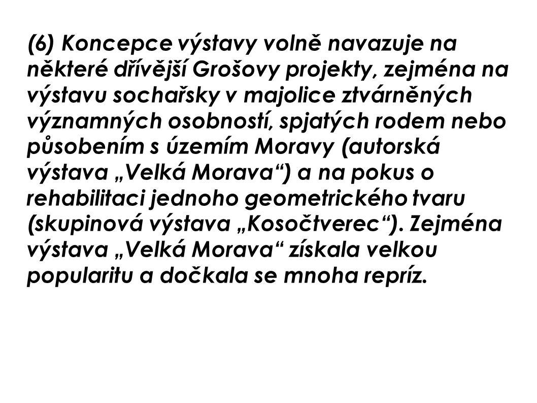 (6) Koncepce výstavy volně navazuje na některé dřívější Grošovy projekty, zejména na výstavu sochařsky v majolice ztvárněných významných osobností, sp