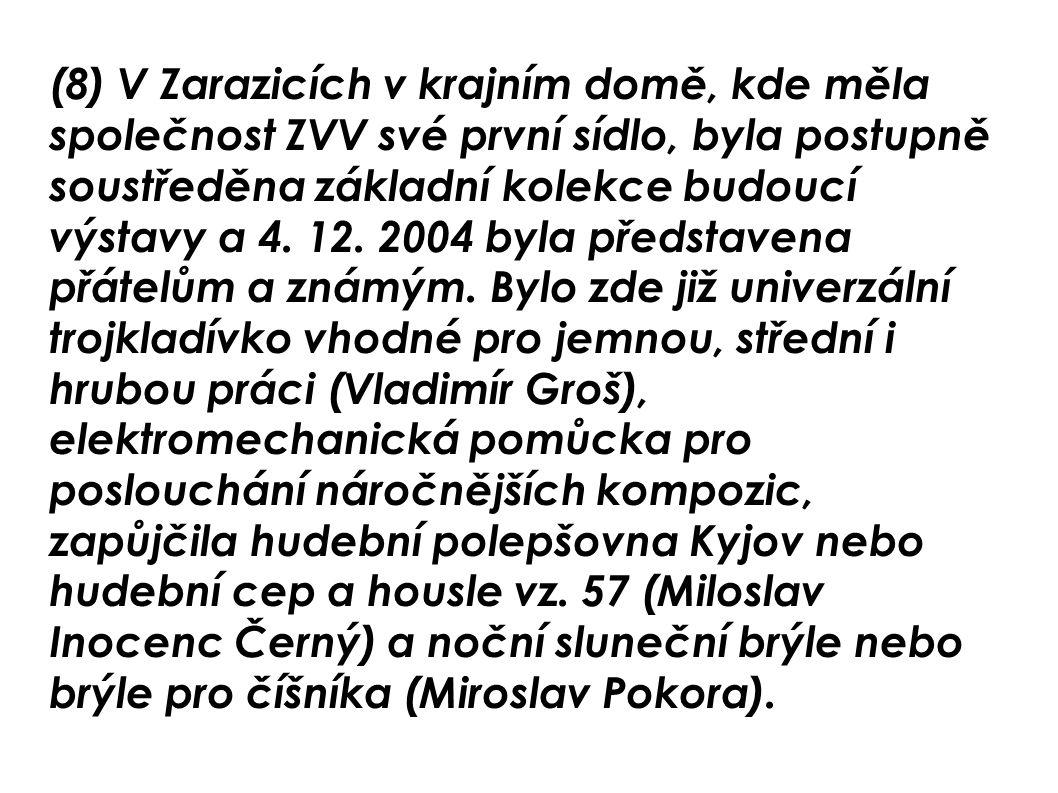 (8) V Zarazicích v krajním domě, kde měla společnost ZVV své první sídlo, byla postupně soustředěna základní kolekce budoucí výstavy a 4. 12. 2004 byl