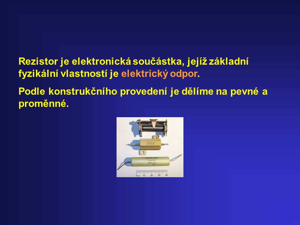 Rezistor je elektronická součástka, jejíž základní fyzikální vlastností je elektrický odpor. Podle konstrukčního provedení je dělíme na pevné a proměn