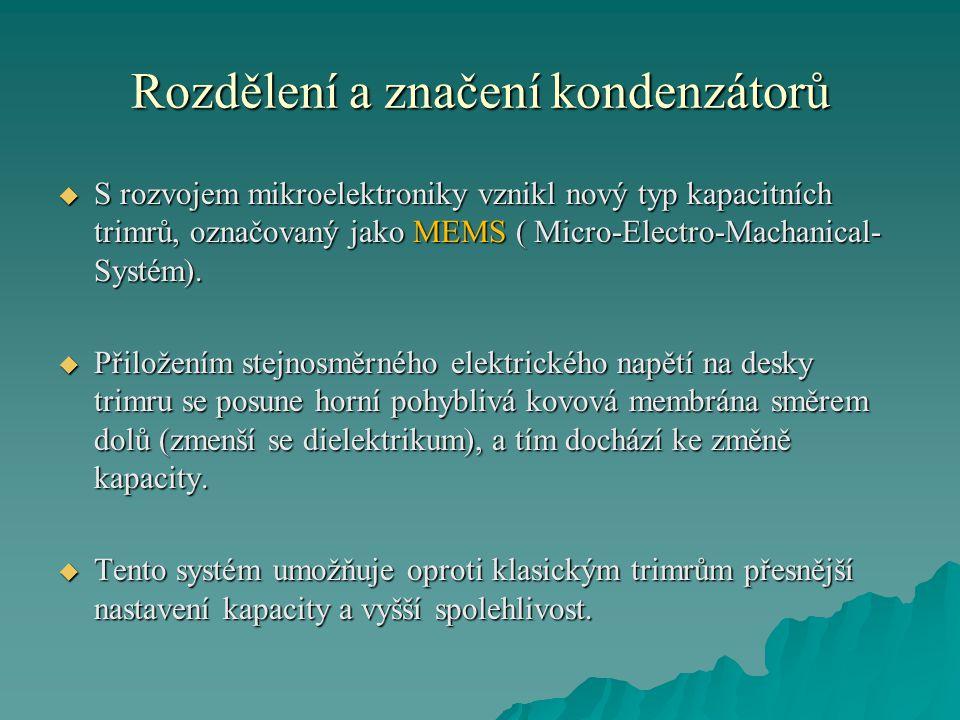 Rozdělení a značení kondenzátorů  S rozvojem mikroelektroniky vznikl nový typ kapacitních trimrů, označovaný jako MEMS ( Micro-Electro-Machanical- Sy