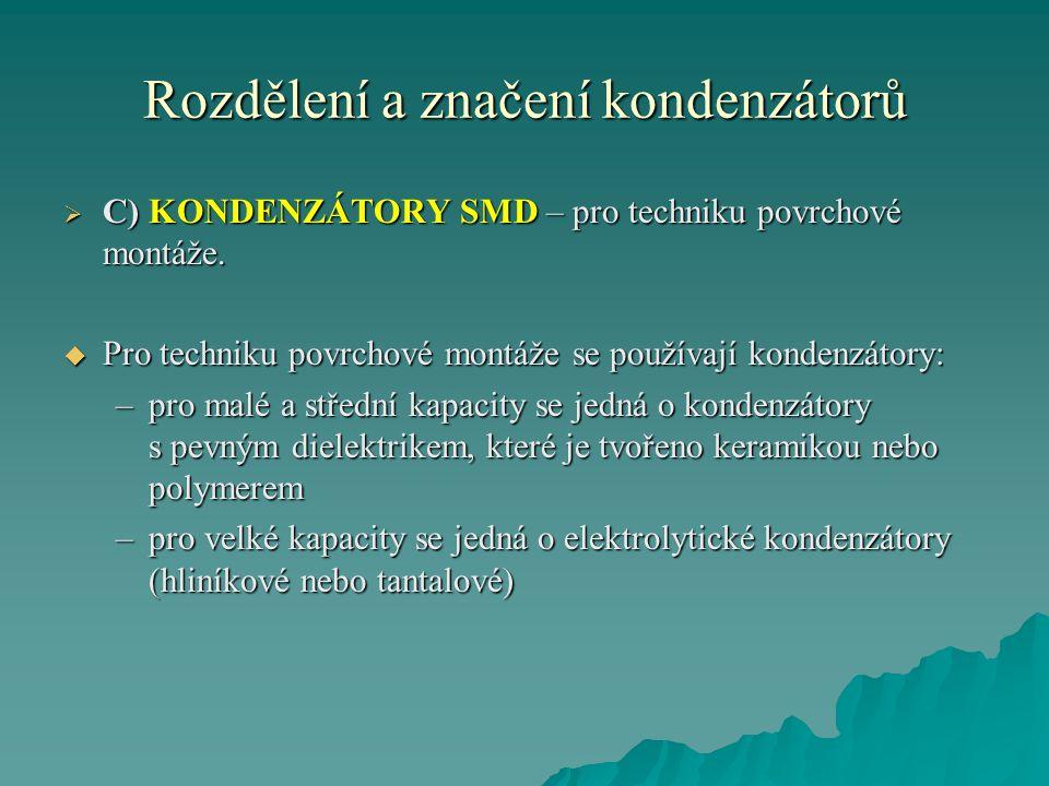 Rozdělení a značení kondenzátorů  C) KONDENZÁTORY SMD – pro techniku povrchové montáže.  Pro techniku povrchové montáže se používají kondenzátory: –