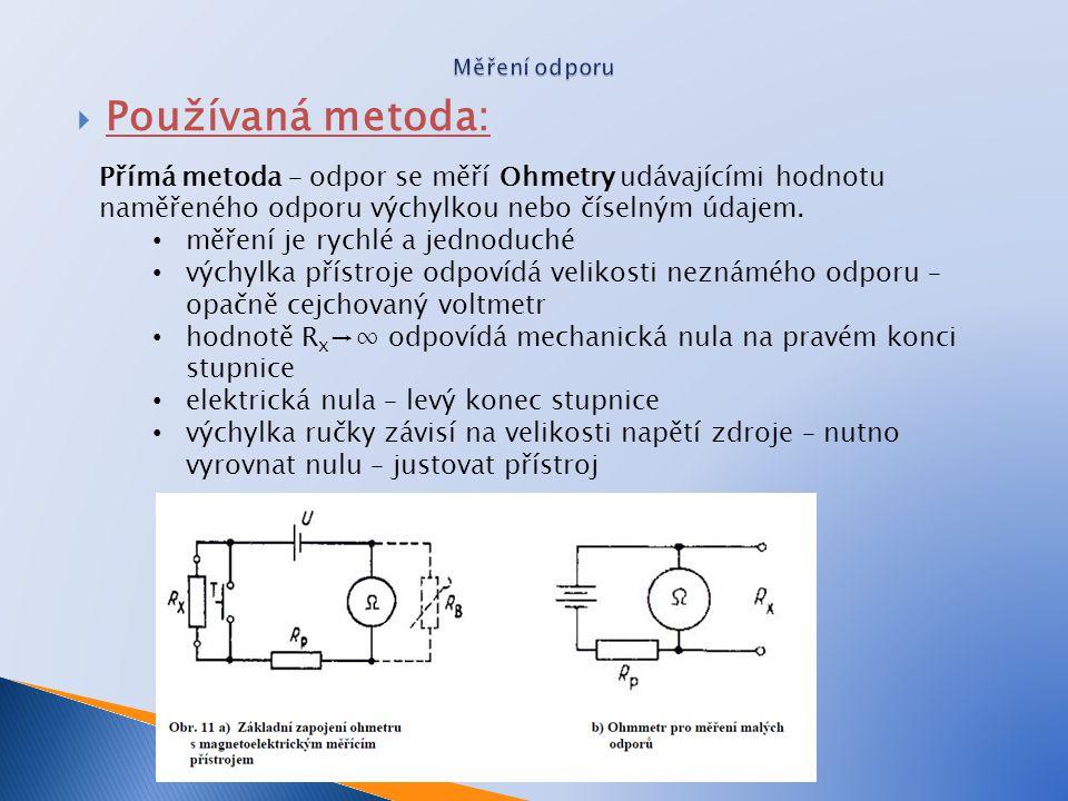  Používaná metoda: Přímá metoda – odpor se měří Ohmetry udávajícími hodnotu naměřeného odporu výchylkou nebo číselným údajem. měření je rychlé a jedn