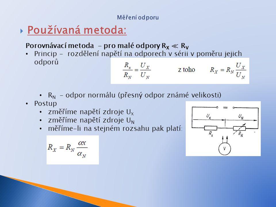  Používaná metoda: Porovnávací metoda - pro malé odpory R X ≪ R V Princip - rozdělení napětí na odporech v sérii v poměru jejich odporů R N - odpor normálu (přesný odpor známé velikosti) Postup změříme napětí zdroje U X změříme napětí zdroje U N měříme-li na stejném rozsahu pak platí :