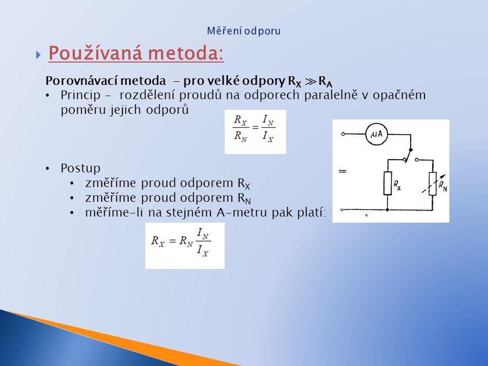  Používaná metoda: Porovnávací metoda - pro velké odpory R X ≫R A Princip - rozdělení proudů na odporech paralelně v opačném poměru jejich odporů Postup změříme proud odporem R X změříme proud odporem R N měříme-li na stejném A-metru pak platí: