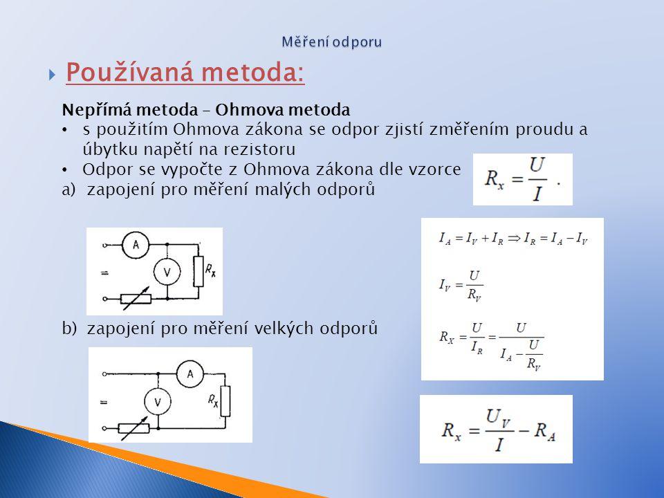  Používaná metoda: Nepřímá metoda – Ohmova metoda s použitím Ohmova zákona se odpor zjistí změřením proudu a úbytku napětí na rezistoru Odpor se vypočte z Ohmova zákona dle vzorce a)zapojení pro měření malých odporů b)zapojení pro měření velkých odporů