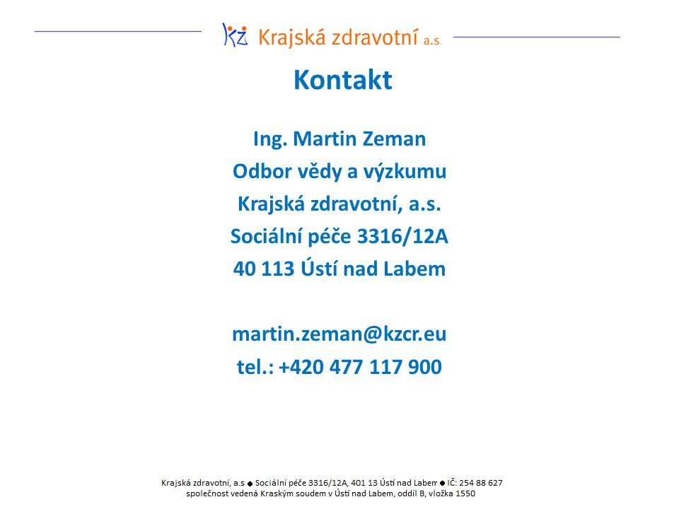 Kontakt Ing. Martin Zeman Odbor vědy a výzkumu Krajská zdravotní, a.s. Sociální péče 3316/12A 40 113 Ústí nad Labem martin.zeman@kzcr.eu tel.: +420 47