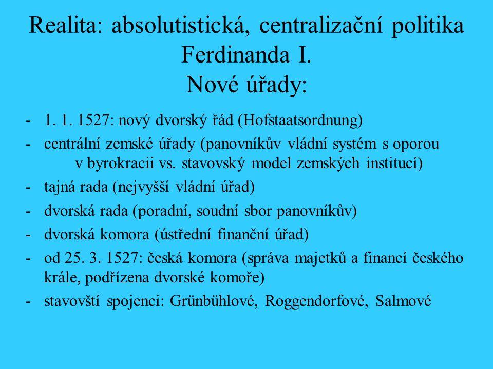 Realita: absolutistická, centralizační politika Ferdinanda I. Nové úřady: 1. 1527: nový dvorský řád (Hofstaatsordnung) -centrální zemské úřady (panovn