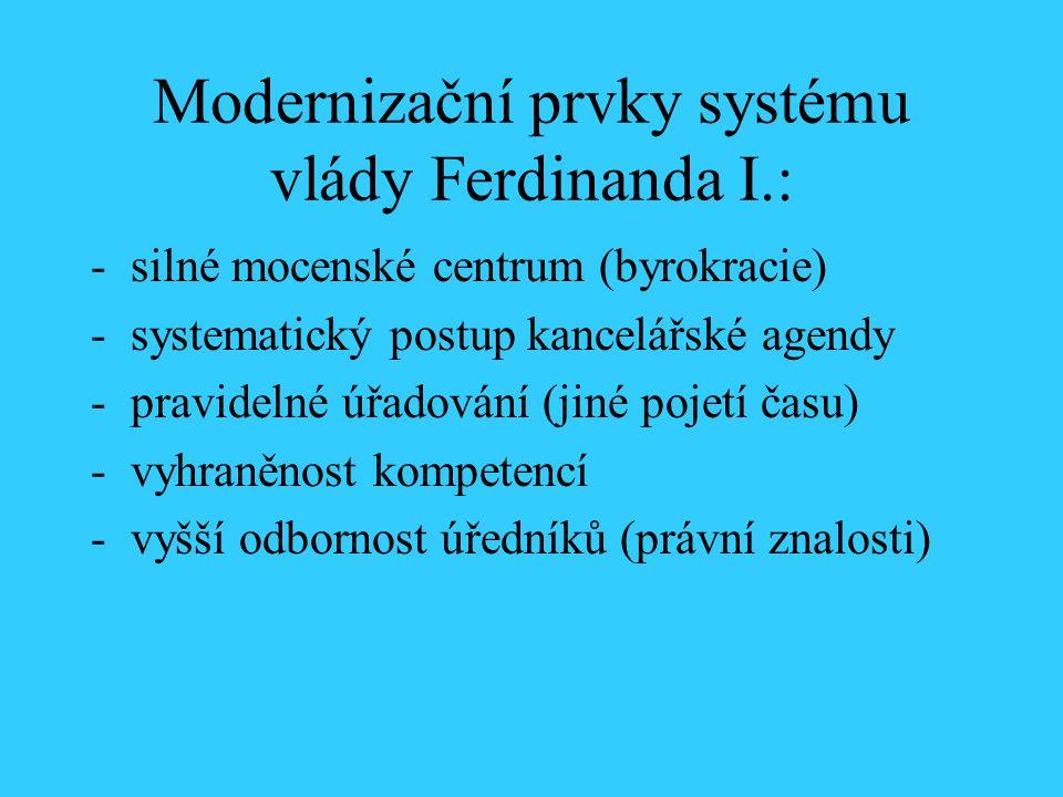 Modernizační prvky systému vlády Ferdinanda I.: -silné mocenské centrum (byrokracie) -systematický postup kancelářské agendy -pravidelné úřadování (ji
