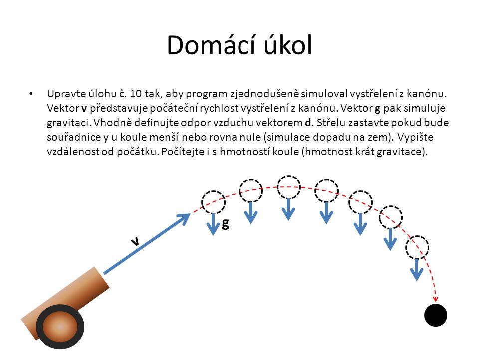 Domácí úkol Upravte úlohu č. 10 tak, aby program zjednodušeně simuloval vystřelení z kanónu. Vektor v představuje počáteční rychlost vystřelení z kanó
