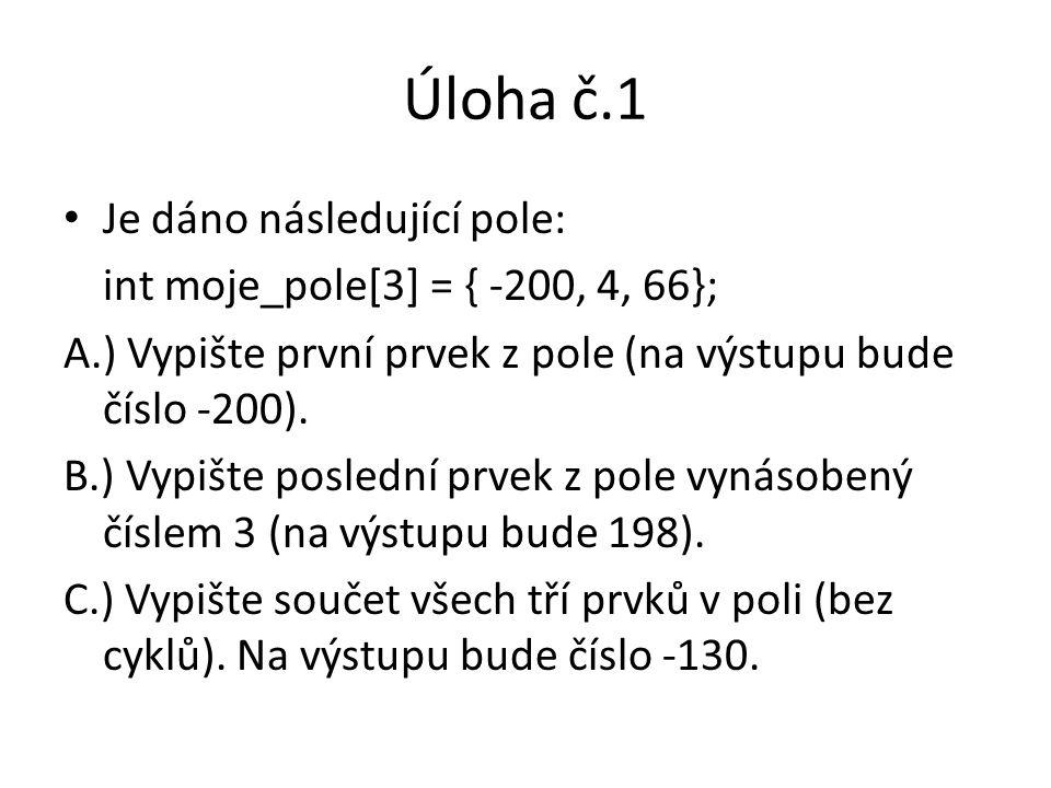 Úloha č.1 Je dáno následující pole: int moje_pole[3] = { -200, 4, 66}; A.) Vypište první prvek z pole (na výstupu bude číslo -200). B.) Vypište posled