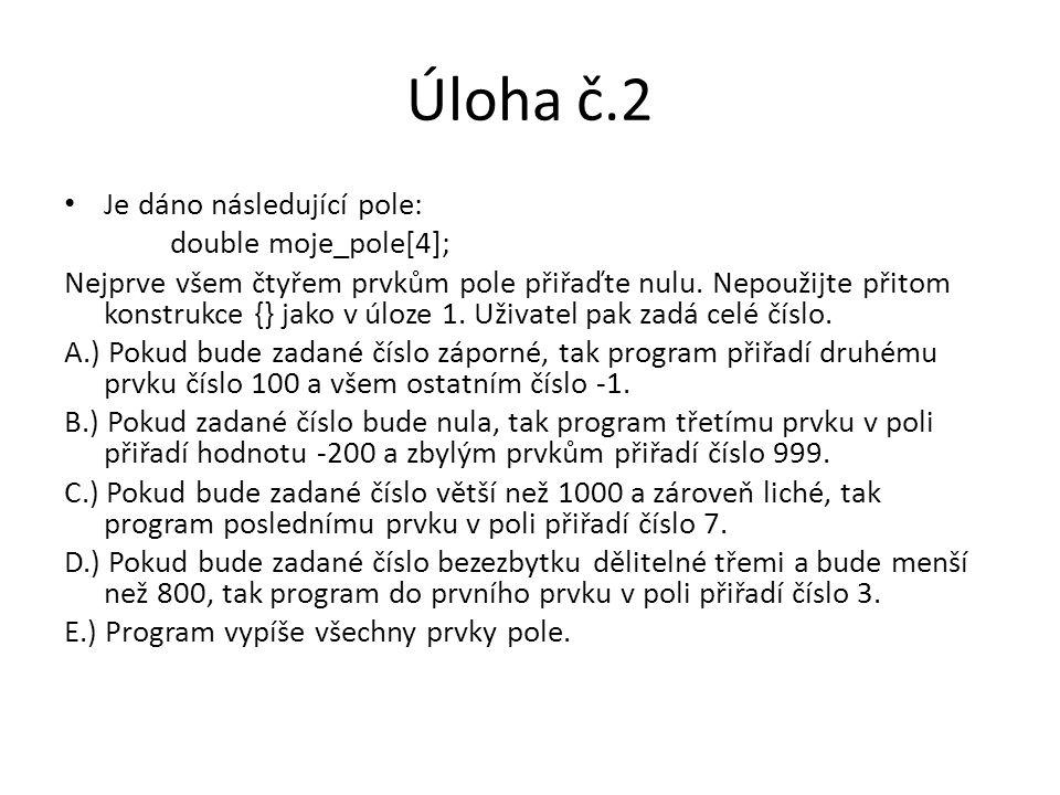 Úloha č.2 Je dáno následující pole: double moje_pole[4]; Nejprve všem čtyřem prvkům pole přiřaďte nulu. Nepoužijte přitom konstrukce {} jako v úloze 1