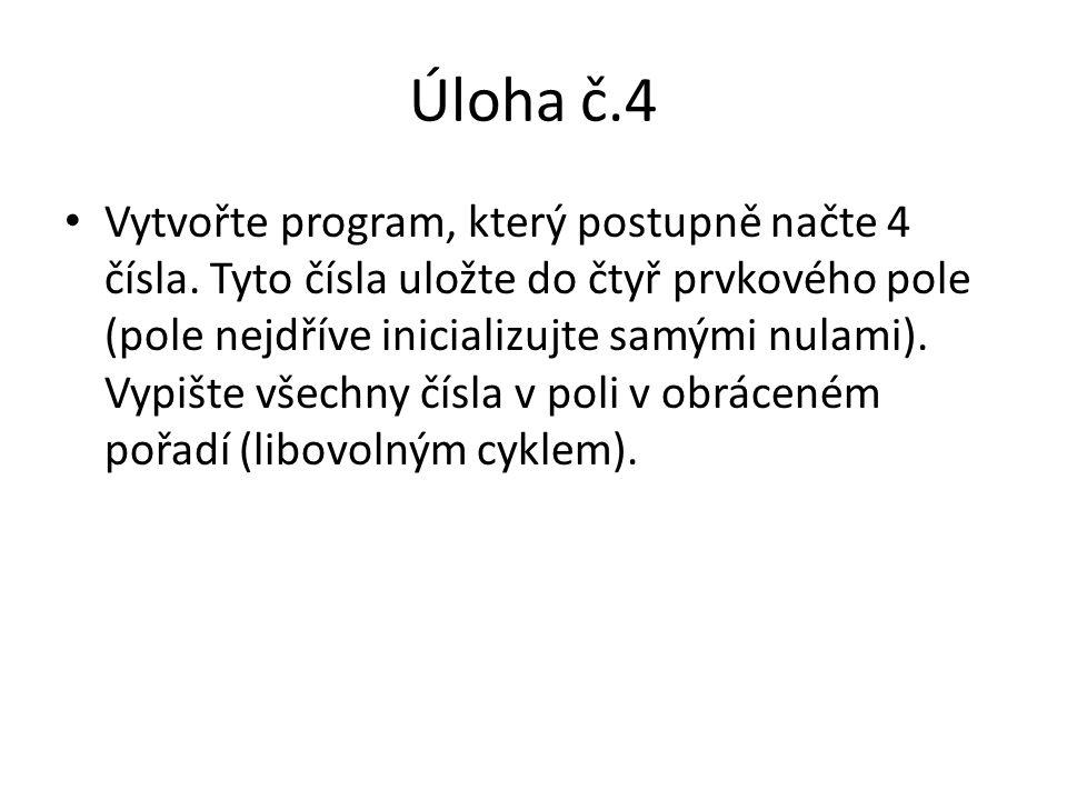 Úloha č.4 Vytvořte program, který postupně načte 4 čísla. Tyto čísla uložte do čtyř prvkového pole (pole nejdříve inicializujte samými nulami). Vypišt