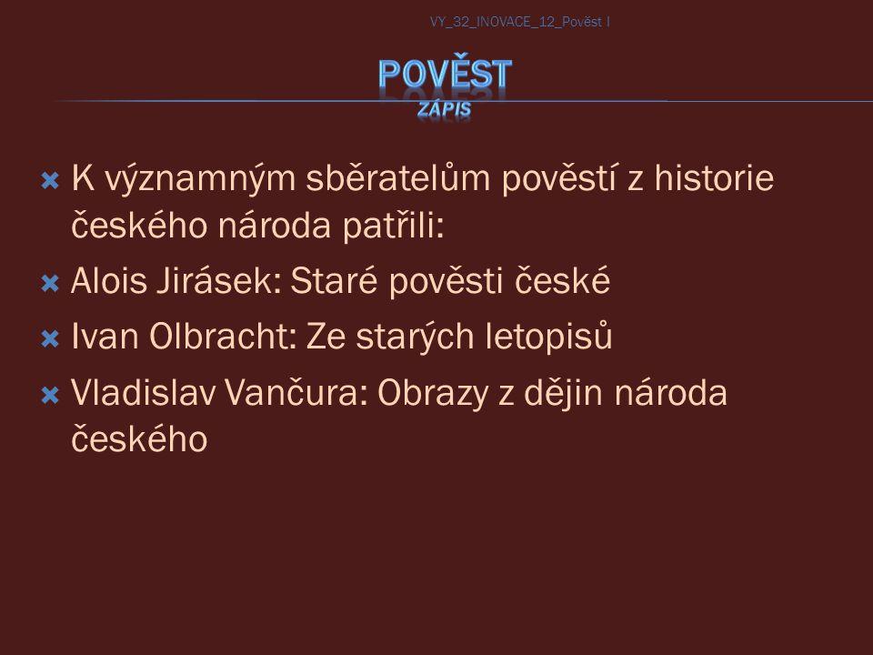  K významným sběratelům pověstí z historie českého národa patřili:  Alois Jirásek: Staré pověsti české  Ivan Olbracht: Ze starých letopisů  Vladis