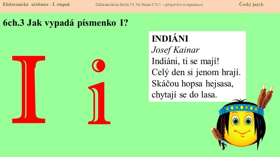 6ch.3 Jak vypadá písmenko I? Elektronická učebnice - I. stupeň Základní škola Děčín VI, Na Stráni 879/2 – příspěvková organizace Český jazyk I i INDIÁ
