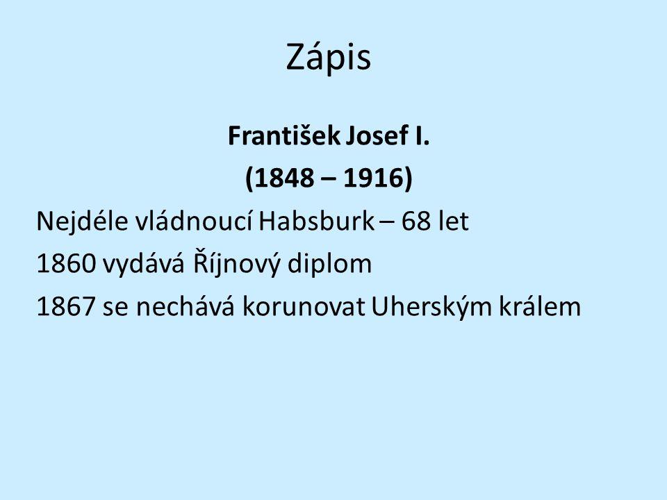 Zápis František Josef I. (1848 – 1916) Nejdéle vládnoucí Habsburk – 68 let 1860 vydává Říjnový diplom 1867 se nechává korunovat Uherským králem