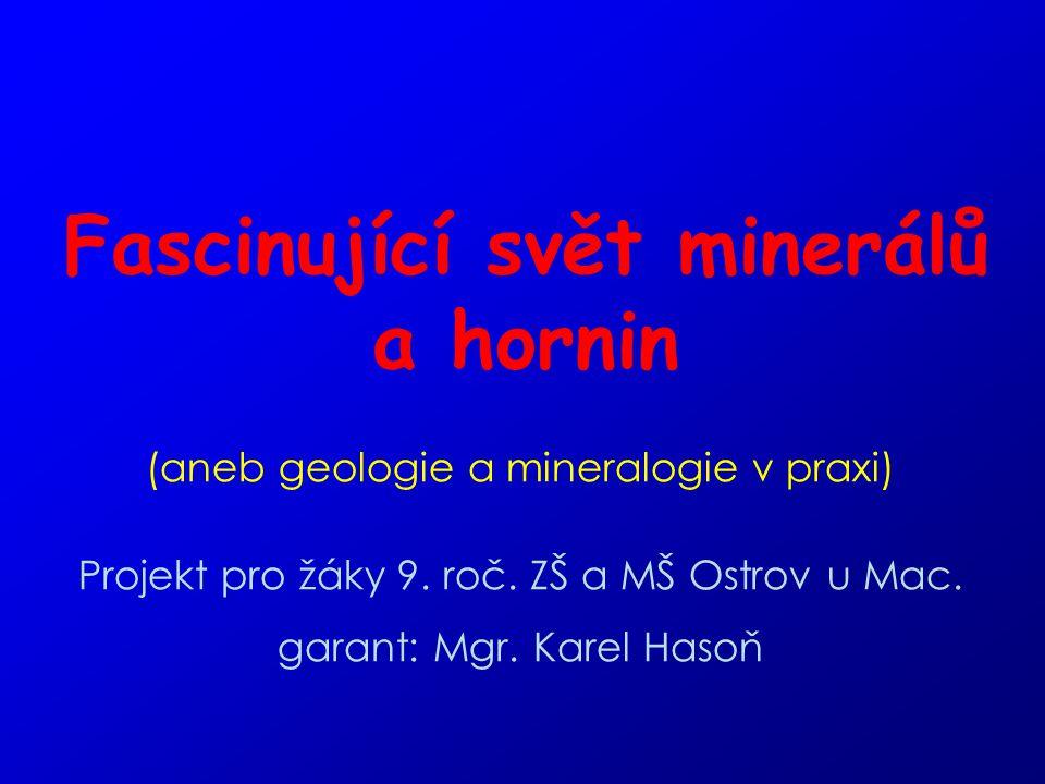 Fascinující svět minerálů a hornin (aneb geologie a mineralogie v praxi) Projekt pro žáky 9. roč. ZŠ a MŠ Ostrov u Mac. garant: Mgr. Karel Hasoň