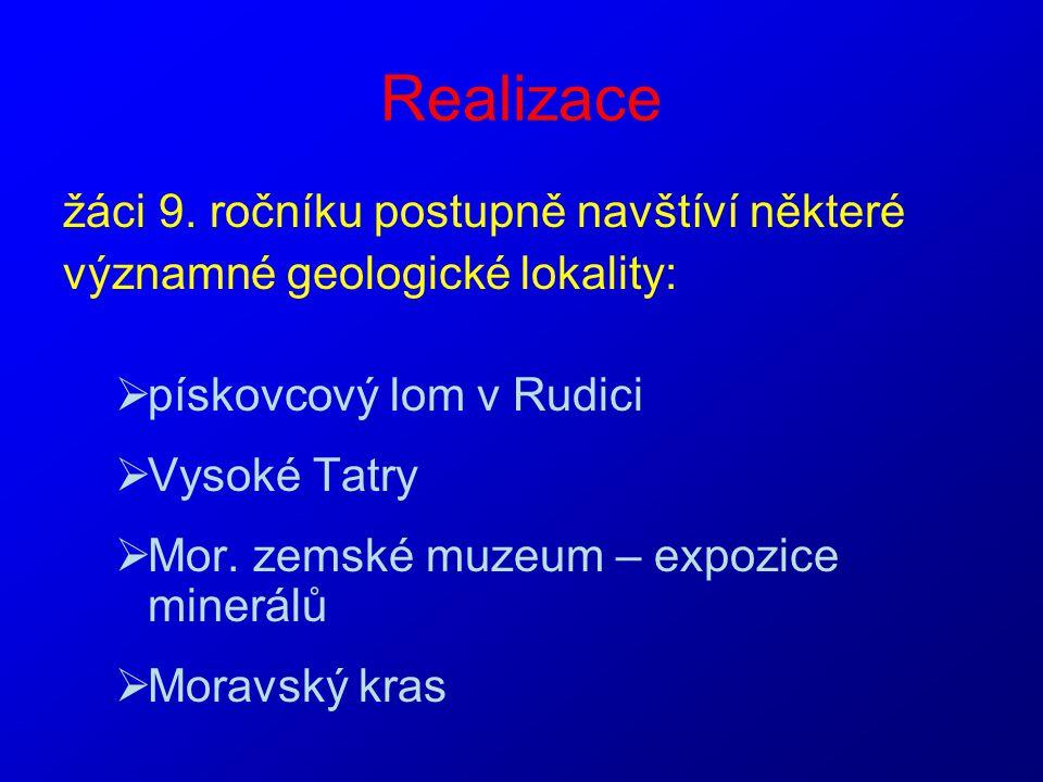 Realizace žáci 9. ročníku postupně navštíví některé významné geologické lokality:  pískovcový lom v Rudici  Vysoké Tatry  Mor. zemské muzeum – expo