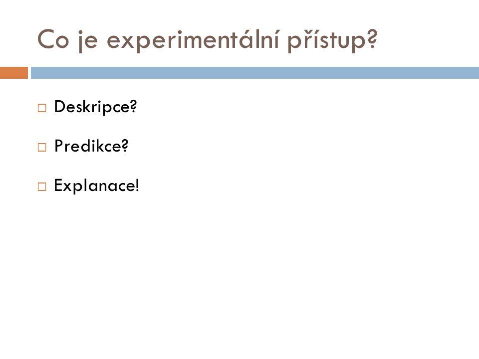 Co je experimentální přístup?  Deskripce?  Predikce?  Explanace!