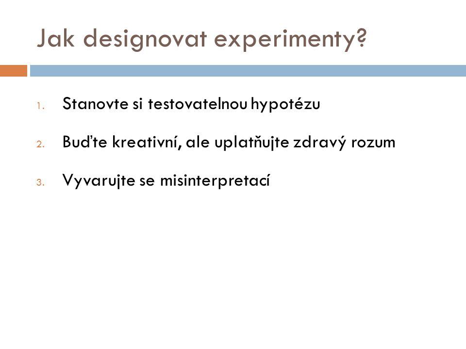 Jak designovat experimenty? 1. Stanovte si testovatelnou hypotézu 2. Buďte kreativní, ale uplatňujte zdravý rozum 3. Vyvarujte se misinterpretací