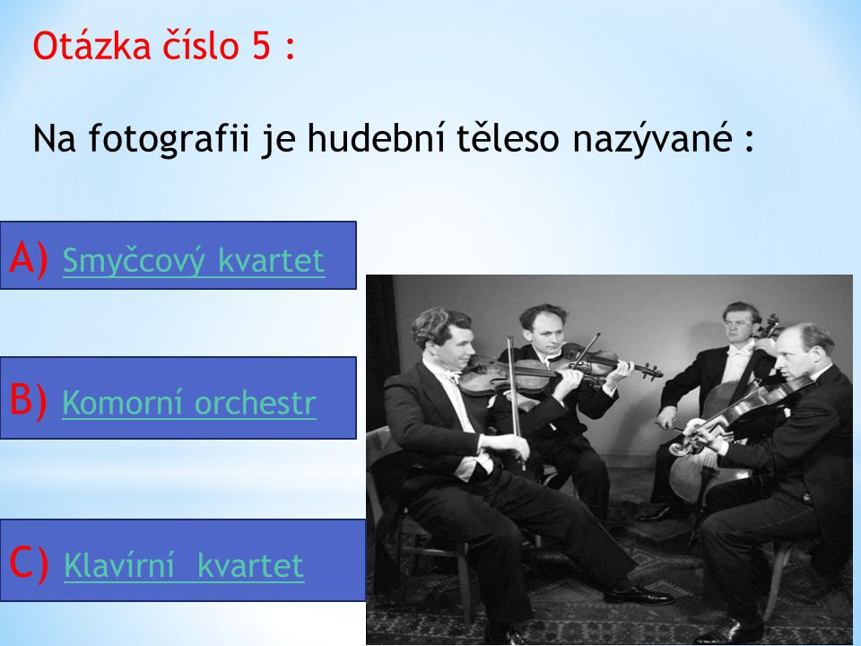 Otázka číslo 5 : Na fotografii je hudební těleso nazývané : A) Smyčcový kvartet Smyčcový kvartet B) Komorní orchestr Komorní orchestr C) Klavírní kvartet Klavírní kvartet