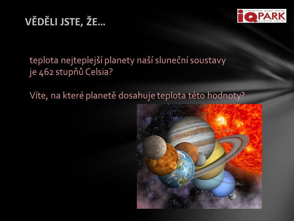 VĚDĚLI JSTE, ŽE… teplota nejteplejší planety naší sluneční soustavy je 462 stupňů Celsia.
