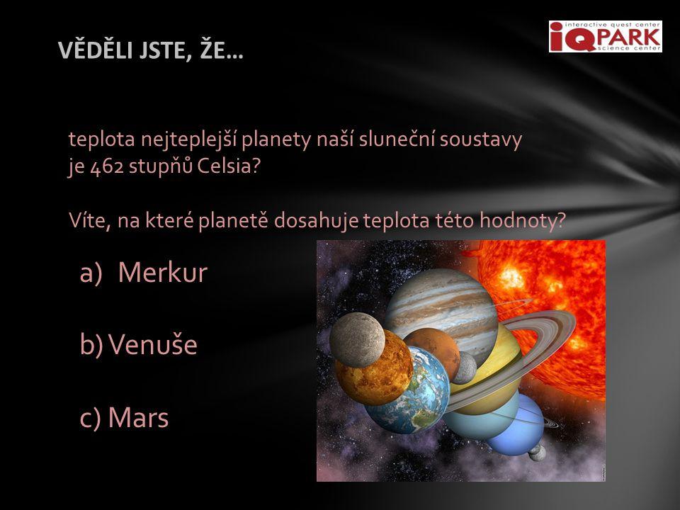 VĚDĚLI JSTE, ŽE… teplota nejteplejší planety naší sluneční soustavy je 462 stupňů Celsia? Víte, na které planetě dosahuje teplota této hodnoty? a)Merk